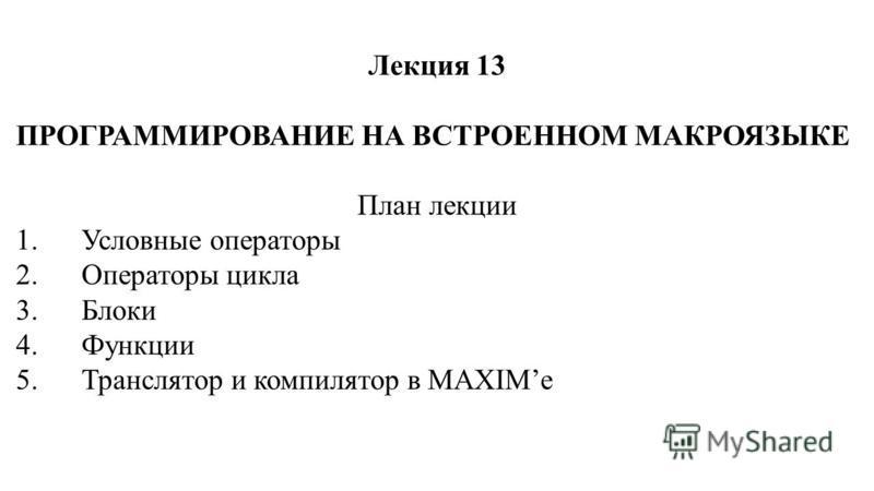 Лекция 13 ПРОГРАММИРОВАНИЕ НА ВСТРОЕННОМ МАКРОЯЗЫКЕ План лекции 1. Условные операторы 2. Операторы цикла 3. Блоки 4. Функции 5. Транслятор и компилятор в MAXIMe