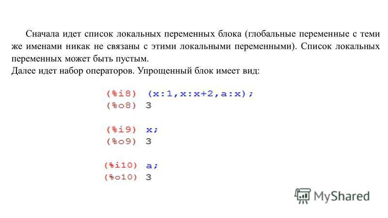 Сначала идет список локальных переменных блока (глобальные переменные с теми же именами никак не связаны с этими локальными переменными). Список локальных переменных может быть пустым. Далее идет набор операторов. Упрощенный блок имеет вид: