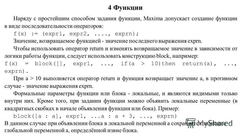 4 Функции Наряду с простейшим способом задания функции, Maxima допускает создание функции в виде последовательности операторов: f(x) := (expr1, expr2,...., exprn); Значение, возвращаемое функцией - значение последнего выражения exprn. Чтобы использов