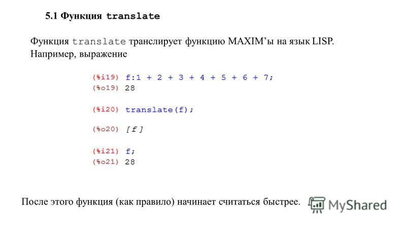 5.1 Функция translate Функция translate транслирует функцию MAXIMы на язык LISP. Например, выражение После этого функция (как правило) начинает считаться быстрее.