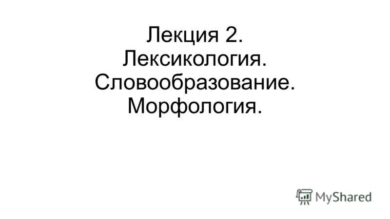 Лекция 2. Лексикология. Словообразование. Морфология.