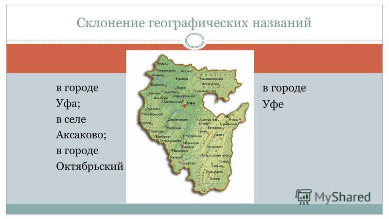 в городе Уфа; в селе Аксаково; в городе Октябрьский в городе Уфе Склонение географических названий