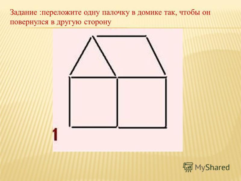 Задание :переложите одну палочку в домике так, чтобы он повернулся в другую сторону