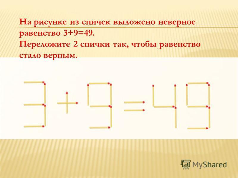На рисунке из спичек выложено неверное равенство 3+9=49. Переложите 2 спички так, чтобы равенство стало верным.