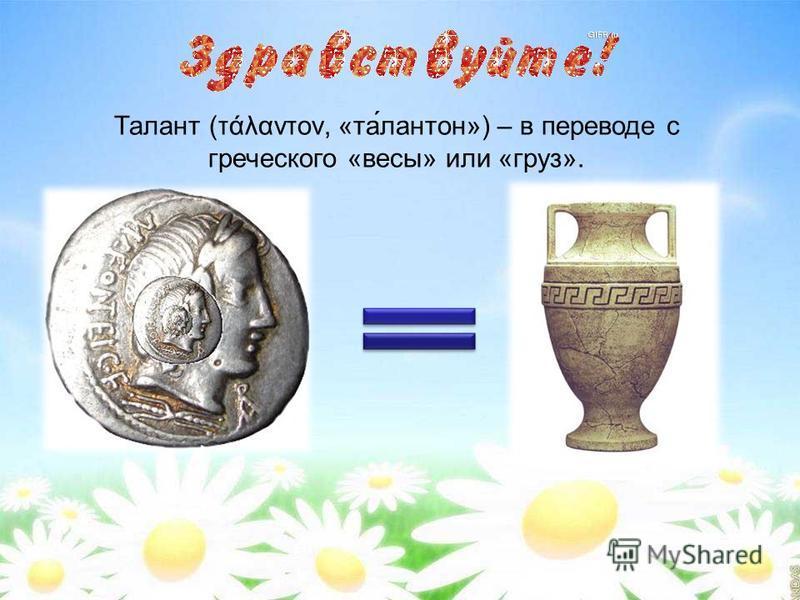 Талант (τάλαντον, «та́лантан») – в переводе с греческого «весы» или «груз».