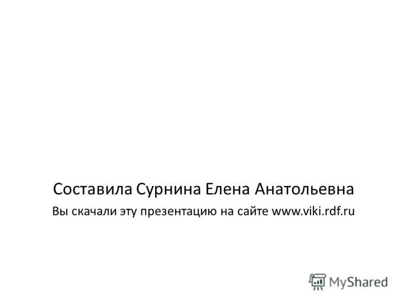 Составила Сурнина Елена Анатольевна Вы скачали эту презентацию на сайте www.viki.rdf.ru