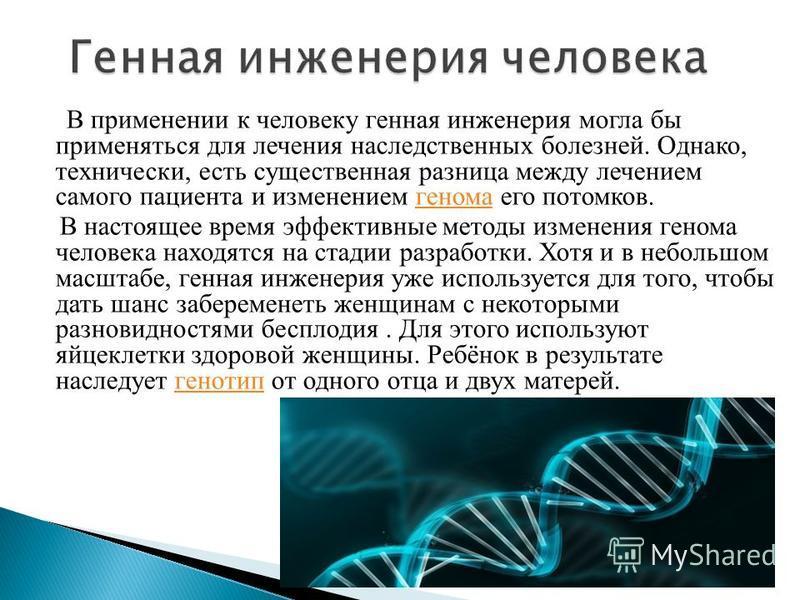 В применении к человеку генная инженерия могла бы применяться для лечения наследственных болезней. Однако, технически, есть существенная разница между лечением самого пациента и изменением генома его потомков.генома В настоящее время эффективные мето