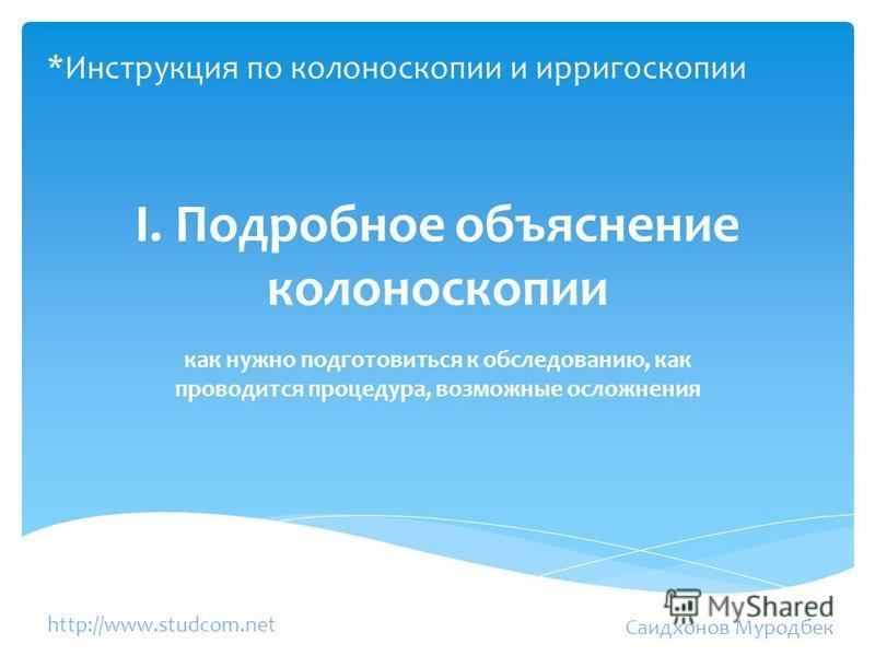 I. Подробное объяснение колоноскопии как нужно подготовиться к обследованию, как проводится процедура, возможные осложнения Саидхонов Муродбек http://www.studcom.net *Инструкция по колоноскопии и ирригоскопии