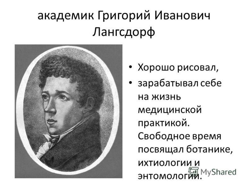 академик Григорий Иванович Лангсдорф Хорошо рисовал, зарабатывал себе на жизнь медицинской практикой. Свободное время посвящал ботанике, ихтиологии и энтомологии.