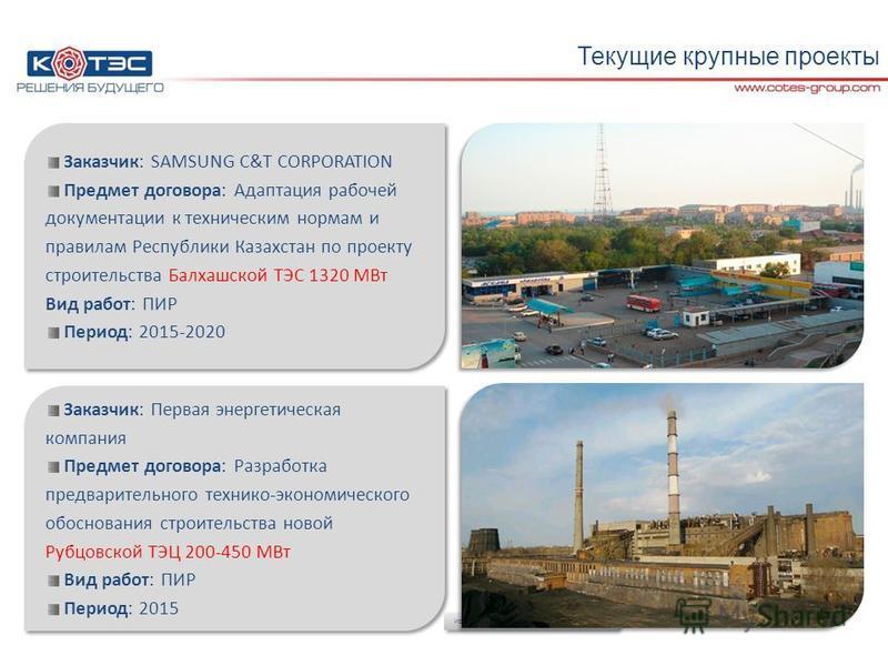 Текущие крупные проекты Заказчик: SAMSUNG C&T CORPORATION Предмет договора: Адаптация рабочей документации к техническим нормам и правилам Республики Казахстан по проекту строительства Балхашской ТЭС 1320 МВт Вид работ: ПИР Период: 2015-2020 Заказчик