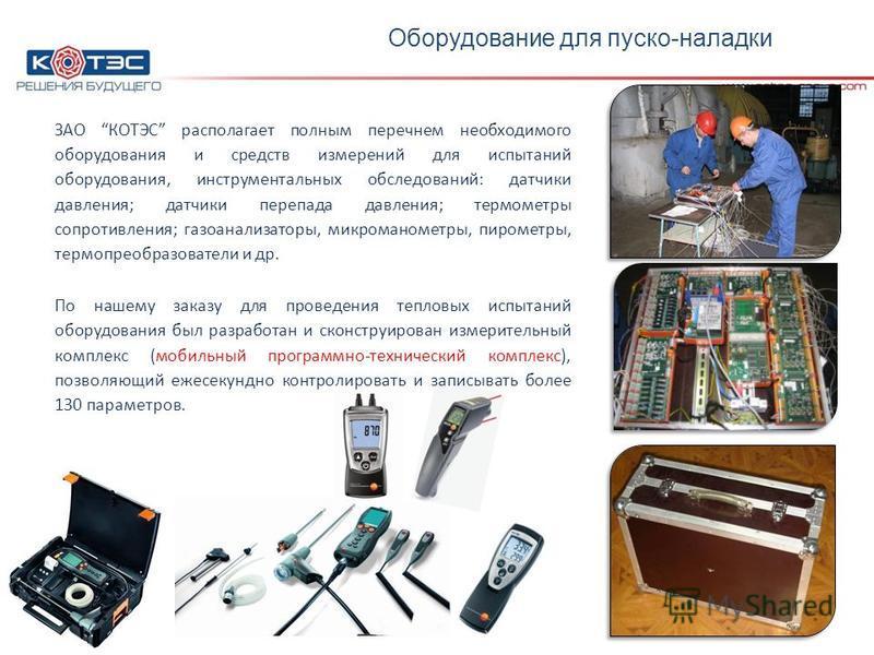 Оборудование ЗАО КОТЭС располагает полным перечнем необходимого оборудования и средств измерений для испытаний оборудования, инструментальных обследований: датчики давления; датчики перепада давления; термометры сопротивления; газоанализаторы, микром