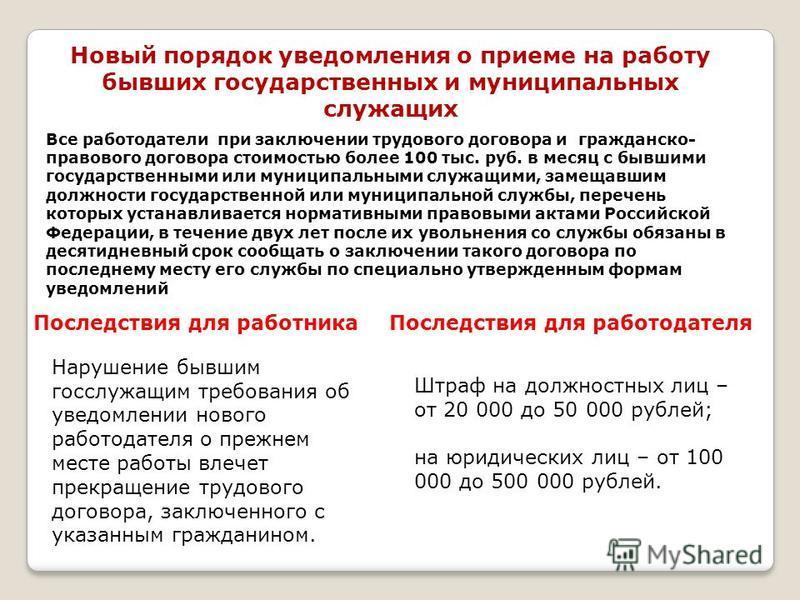 Новый порядок уведомления о приеме на работу бывших государственных и муниципальных служащих Все работодатели при заключении трудового договора и гражданско- правового договора стоимостью более 100 тыс. руб. в месяц с бывшими государственными или мун