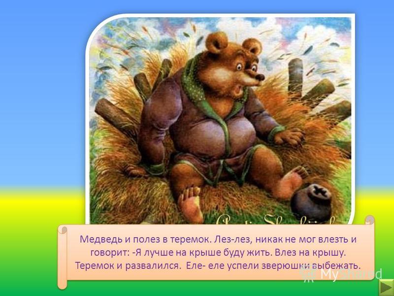 Увидел теремок, остановился и спрашивает: -Кто в теремочке живёт? Кто в невысоком живёт? –Я, мышка- норушка. –Я, лягушка-квакушка. – Я, лисичка- сестричка. –Я, зайчик- побегайчик. –Я, волчок- серый бочок. А ты кто? –А я медведь косолапый. –Иди к нам