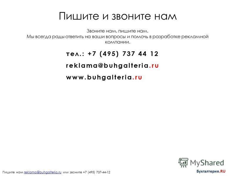 Пишите и звоните нам тел.: +7 (495) 737 44 12 reklama@buhgalteria.ru www.buhgalteria.ru Пишите нам reklama@buhgalteria.ru или звоните +7 (495) 737-44-12reklama@buhgalteria.ru Бухгалтерия.RU Звоните нам, пишите нам. Мы всегда рады ответить на ваши воп
