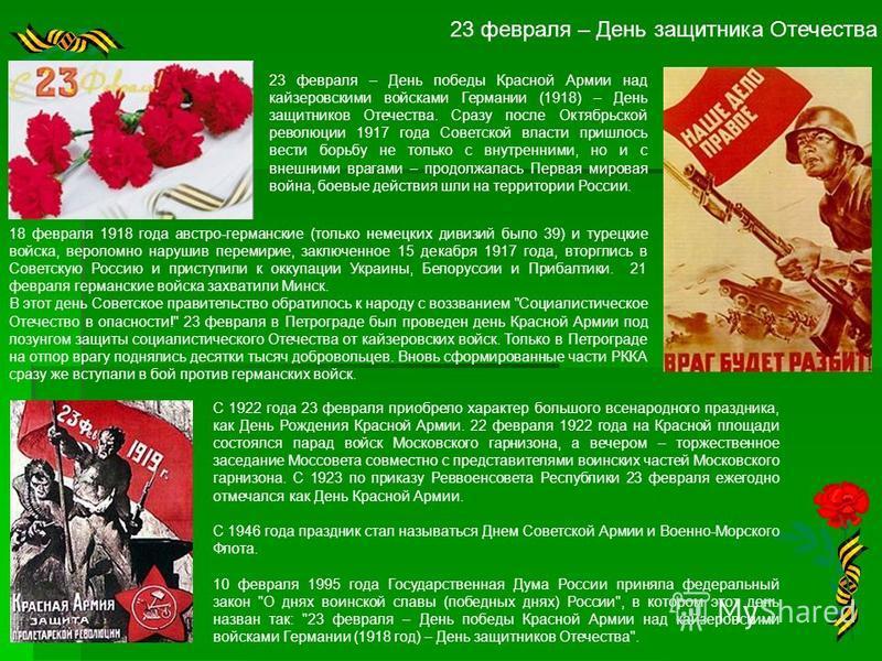 23 февраля – День защитника Отечества 23 февраля – День победы Красной Армии над кайзеровскими войсками Германии (1918) – День защитников Отечества. Сразу после Октябрьской революции 1917 года Советской власти пришлось вести борьбу не только с внутре