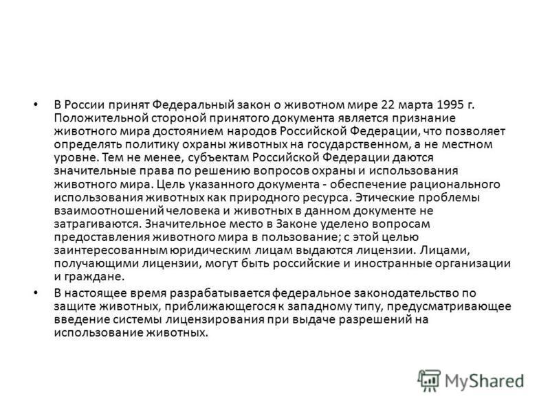 В России принят Федеральный закон о животном мире 22 марта 1995 г. Положительной стороной принятого документа является признание животного мира достоянием народов Российской Федерации, что позволяет определять политику охраны животных на государствен