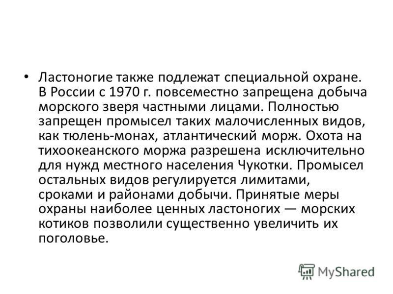 Ластоногие также подлежат специальной охране. В России с 1970 г. повсеместно запрещена добыча морского зверя частными лицами. Полностью запрещен промысел таких малочисленных видов, как тюлень-монах, атлантический морж. Охота на тихоокеанского моржа р