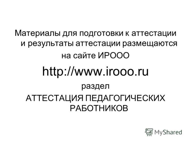 Материалы для подготовки к аттестации и результаты аттестации размещаются на сайте ИРООО http://www.irooo.ru раздел АТТЕСТАЦИЯ ПЕДАГОГИЧЕСКИХ РАБОТНИКОВ