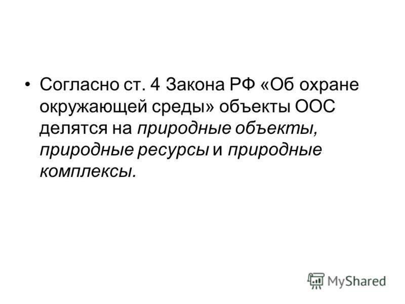 Согласно ст. 4 Закона РФ «Об охране окружающей среды» объекты ООС делятся на природные объекты, природные ресурсы и природные комплексы.