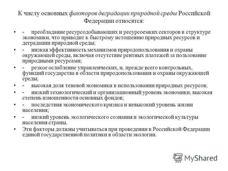 К числу основных факторов деградации природной среды Российской Федерации относятся: - преобладание ресурсодобывающих и ресурсоемких секторов в структуре экономики, что приводит к быстрому истощению природных ресурсов и деградации природной среды; -