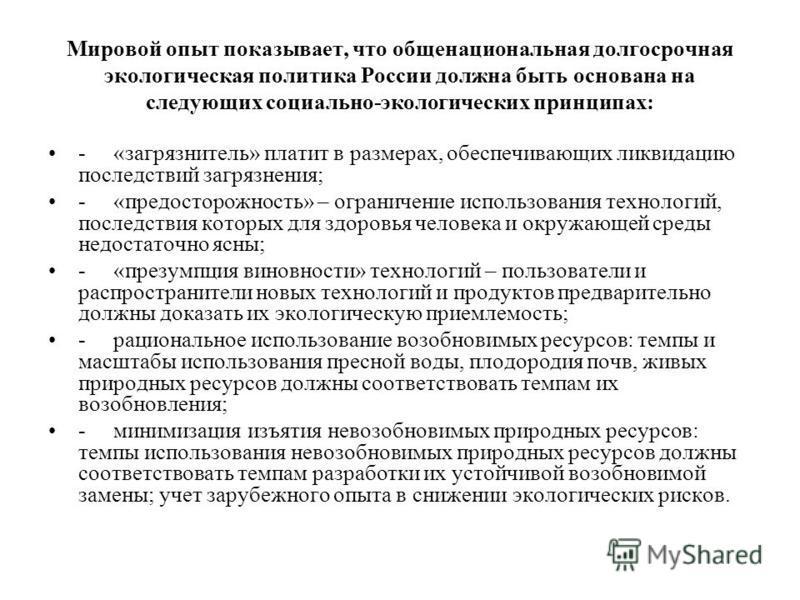 Мировой опыт показывает, что общенациональная долгосрочная экологическая политика России должна быть основана на следующих социально-экологических принципах: - «загрязнитель» платит в размерах, обеспечивающих ликвидацию последствий загрязнения; - «пр