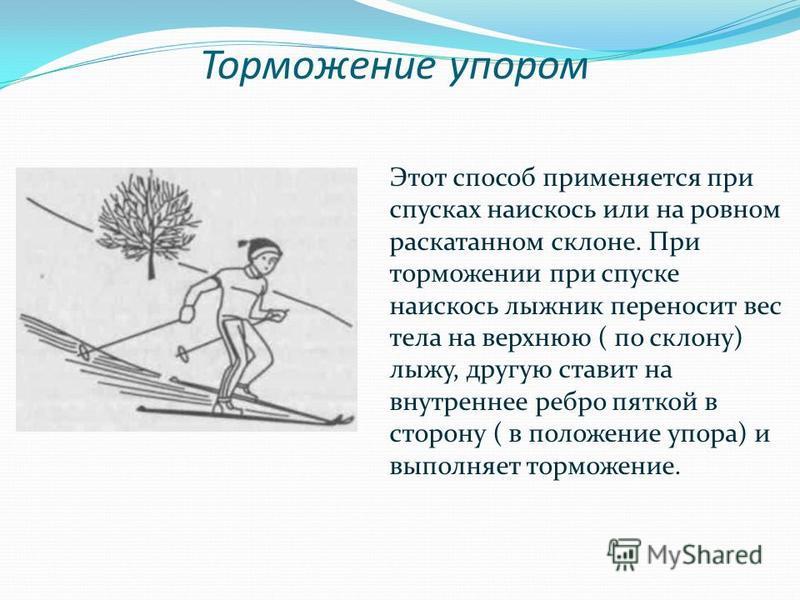Торможение упором Этот способ применяется при спусках наискось или на ровном раскатанном склоне. При торможении при спуске наискось лыжник переносит вес тела на верхнюю ( по склону) лыжу, другую ставит на внутреннее ребро пяткой в сторону ( в положен
