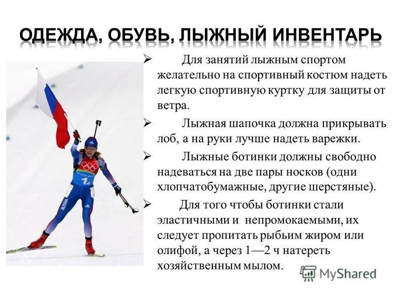 Для занятий лыжным спортом желательно на спортивный костюм надеть легкую спортивную куртку для защиты от ветра. Лыжная шапочка должна прикрывать лоб, а на руки лучше надеть варежки. Лыжные ботинки должны свободно надеваться на две пары носков (одни х