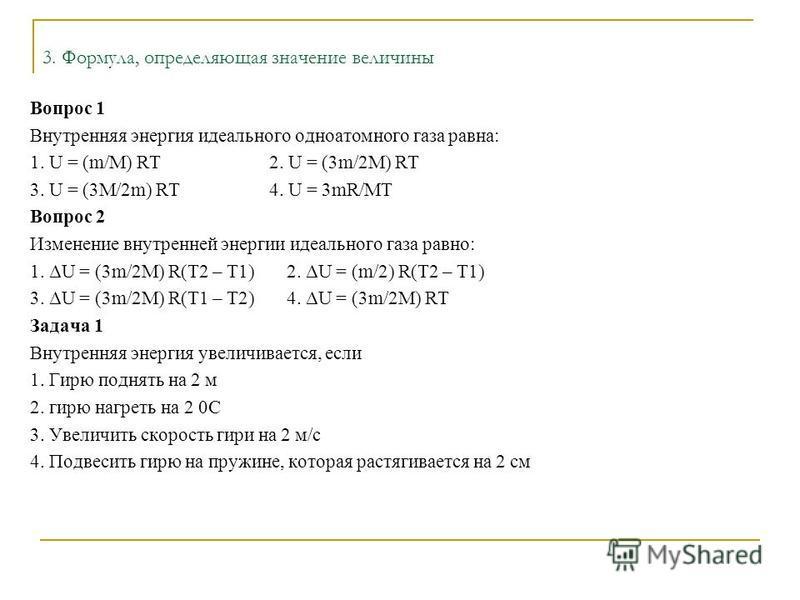 3. Формула, определяющая значение величины Вопрос 1 Внутренняя энергия идеального одноатомного газа равна: 1. U = (m/M) RT 2. U = (3m/2M) RT 3. U = (3M/2m) RT 4. U = 3mR/MT Вопрос 2 Изменение внутренней энергии идеального газа равно: 1. ΔU = (3m/2M)