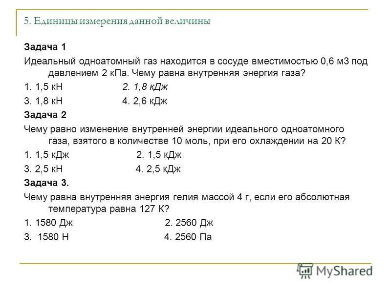 5. Единицы измерения данной величины Задача 1 Идеальный одноатомный газ находится в сосуде вместимостью 0,6 м 3 под давлением 2 к Па. Чему равна внутренняя энергия газа? 1. 1,5 кН 2. 1,8 к Дж 3. 1,8 кН 4. 2,6 к Дж Задача 2 Чему равно изменение внутре