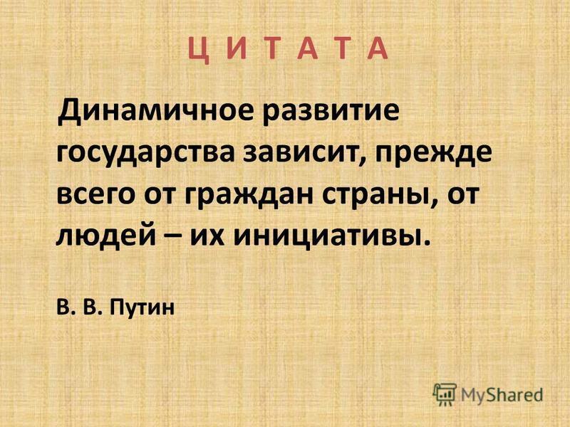 Ц И Т А Т А Динамичное развитие государства зависит, прежде всего от граждан страны, от людей – их инициативы. В. В. Путин