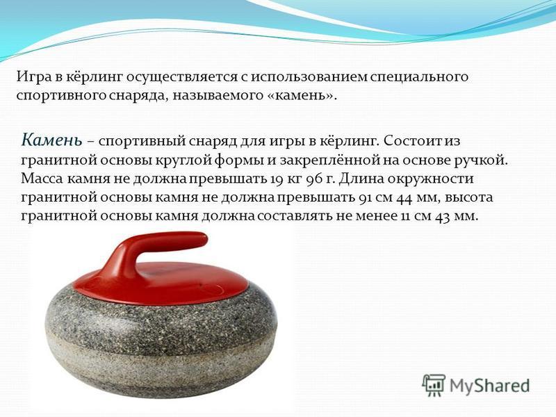 Игра в кёрлинг осуществляется с использованием специального спортивного снаряда, называемого «камень». Камень – спортивный снаряд для игры в кёрлинг. Состоит из гранитной основы круглой формы и закреплённой на основе ручкой. Масса камня не должна пре