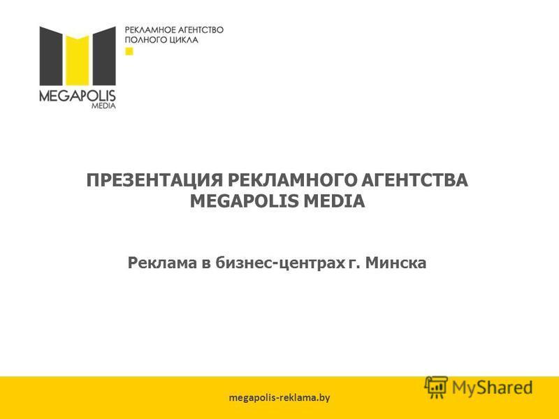 megapolis-reklama.by ПРЕЗЕНТАЦИЯ РЕКЛАМНОГО АГЕНТСТВА MEGAPOLIS MEDIA Реклама в бизнес-центрах г. Минска