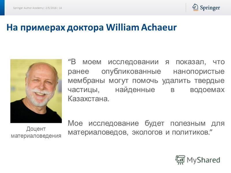 Springer Author Academy| 2/5/2016 | 14 На примерах доктора William Achaeur В моем исследовании я показал, что ранее опубликованные нанопористые мембраны могут помочь удалить твердые частицы, найденные в водоемах Казахстана. Мое исследование будет пол