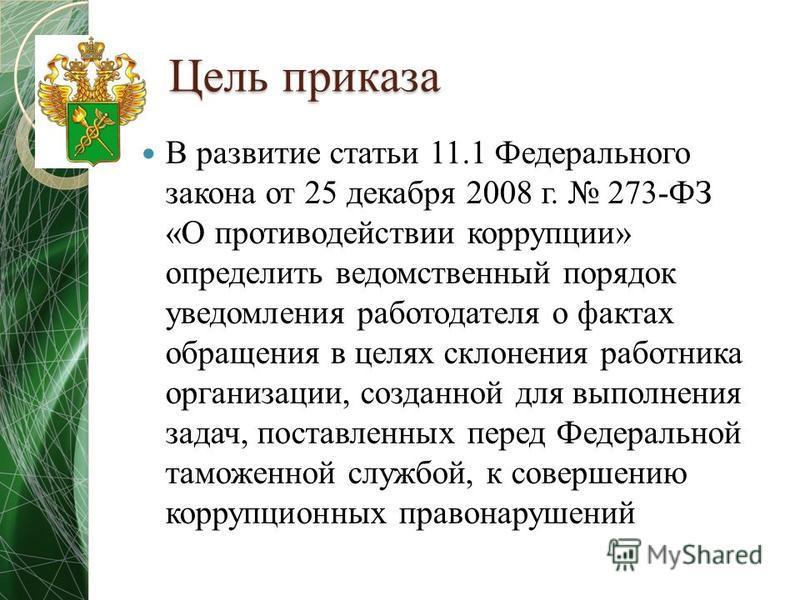 Цель приказа В развитие статьи 11.1 Федерального закона от 25 декабря 2008 г. 273-ФЗ «О противодействии коррупции» определить ведомственный порядок уведомления работодателя о фактах обращения в целях склонения работника организации, созданной для вып