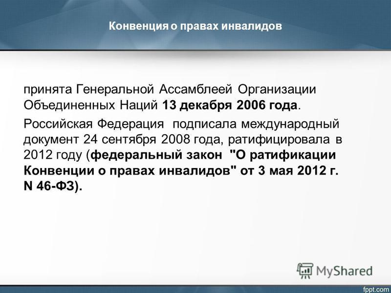 Конвенция о правах инвалидов принята Генеральной Ассамблеей Организации Объединенных Наций 13 декабря 2006 года. Российская Федерация подписала международный документ 24 сентября 2008 года, ратифицировала в 2012 году (федеральный закон