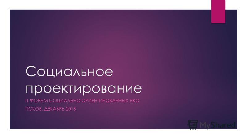 Социальное проектирование III ФОРУМ СОЦИАЛЬНО ОРИЕНТИРОВАННЫХ НКО ПСКОВ, ДЕКАБРЬ 2015