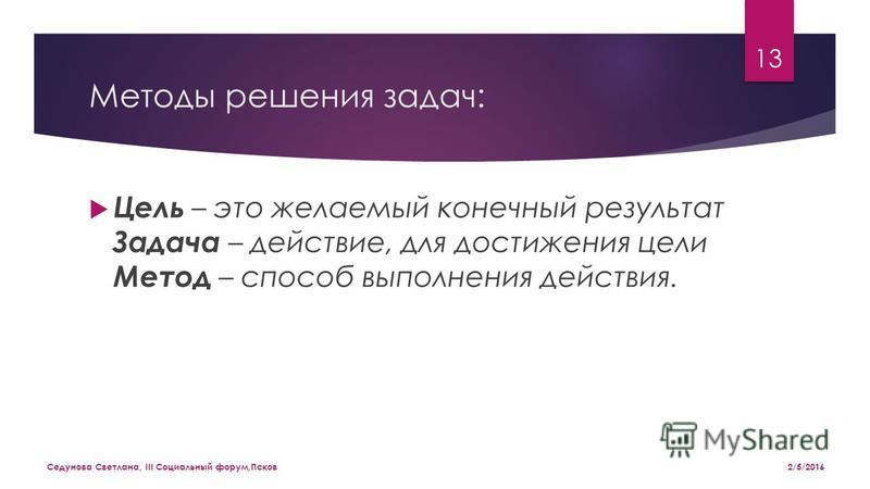 Методы решения задач: Цель – это желаемый конечный результат Задача – действие, для достижения цели Метод – способ выполнения действия. 2/5/2016 Седунова Светлана, III Социальный форум,Псков 13