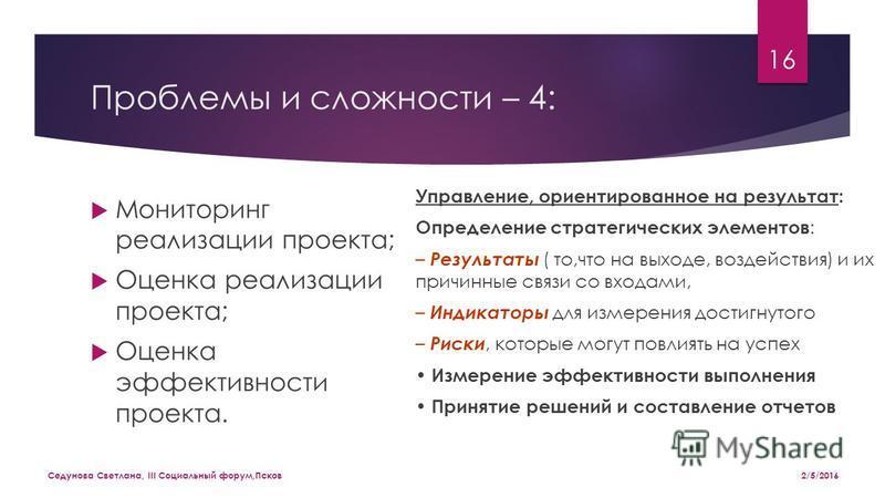 Проблемы и сложности – 4: Мониторинг реализации проекта; Оценка реализации проекта; Оценка эффективности проекта. Управление, ориентированное на результат: Определение стратегических элементов : – Результаты ( то,что на выходе, воздействия) и их прич