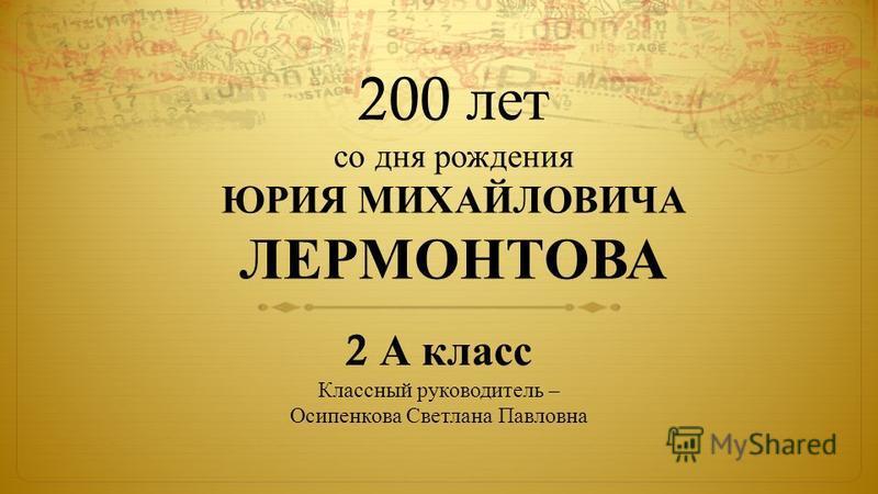 200 лет со дня рождения ЮРИЯ МИХАЙЛОВИЧА ЛЕРМОНТОВА 2 А класс Классный руководитель – Осипенкова Светлана Павловна