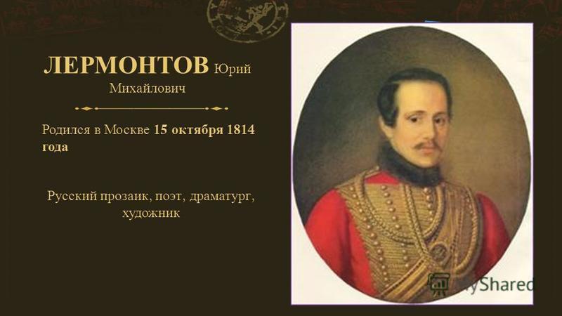 ЛЕРМОНТОВ Юрий Михайлович Родился в Москве 15 октября 1814 года Русский прозаик, поэт, драматург, художник
