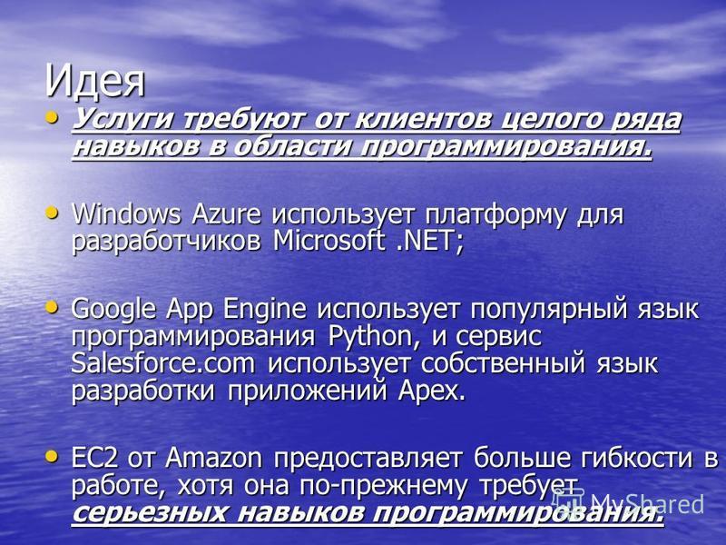 Идея Услуги требуют от клиентов целого ряда навыков в области программирования. Услуги требуют от клиентов целого ряда навыков в области программирования. Windows Azure использует платформу для разработчиков Microsoft.NET; Windows Azure использует пл