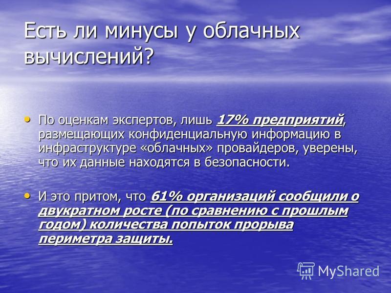 Есть ли минусы у облачных вычислений? По оценкам экспертов, лишь 17% предприятий, размещающих конфиденциальную информацию в инфраструктуре «облачных» провайдеров, уверены, что их данные находятся в безопасности. По оценкам экспертов, лишь 17% предпри