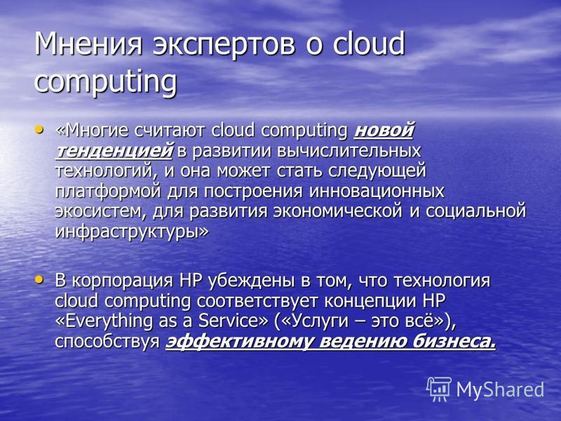 Мнения экспертов о cloud computing «Многие считают cloud computing новой тенденцией в развитии вычислительных технологий, и она может стать следующей платформой для построения инновационных экосистем, для развития экономической и социальной инфрастру
