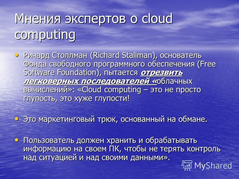 Мнения экспертов о cloud computing Ричард Столлман (Richard Stallman), основатель Фонда свободного программного обеспечения (Free Software Foundation), пытается отрезвить легковерных последователей «облачных вычислений»: «Cloud computing – это не про