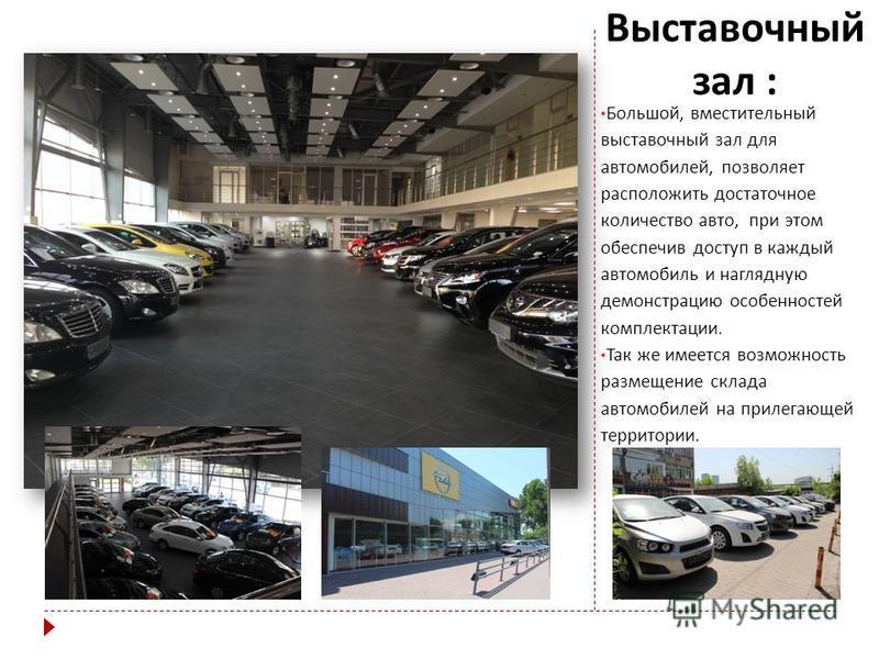 Выставочный зал : Большой, вместительный выставочный зал для автомобилей, позволяет расположить достаточное количество авто, при этом обеспечив доступ в каждый автомобиль и наглядную демонстрацию особенностей комплектации. Так же имеется возможность