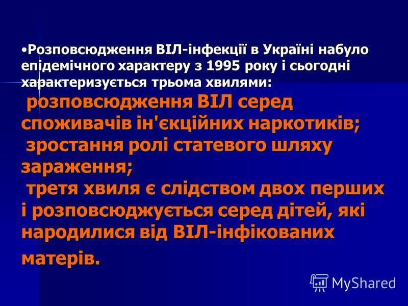 Розповсюдження ВІЛ-інфекції в Україні набуло епідемічного характеру з 1995 року і сьогодні характеризується трьома хвилями: розповсюдження ВІЛ серед споживачів ін'єкційних наркотиків; зростання ролі статевого шляху зараження; третя хвиля є слідством