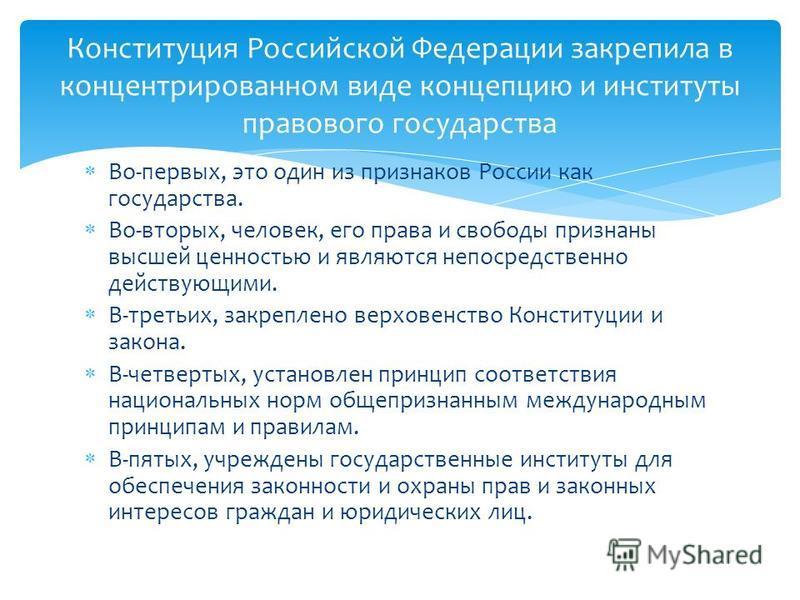 Во-первых, это один из признаков России как государства. Во-вторых, человек, его права и свободы признаны высшей ценностью и являются непосредственно действующими. В-третьих, закреплено верховенство Конституции и закона. В-четвертых, установлен принц