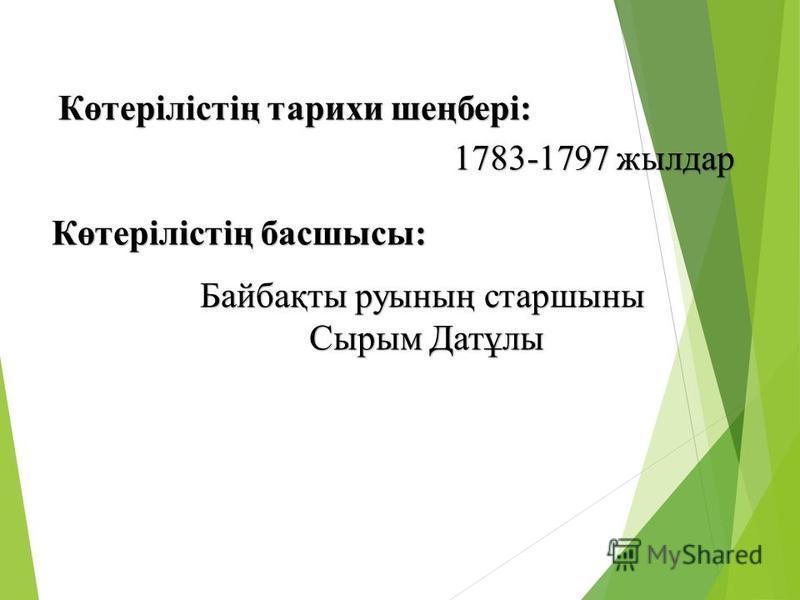 Көтерілістің тарихи шеңбері: 1783-1797 жылдар Көтерілістің басшысы: Байбақты руының старшыны Сырым Датұлы Сырым Датұлы