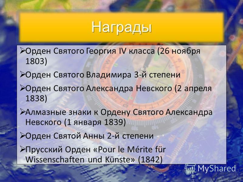 Орден Святого Георгия IV класса (26 ноября 1803) Орден Святого Владимира 3-й степени Орден Святого Александра Невского (2 апреля 1838) Алмазные знаки к Ордену Святого Александра Невского (1 января 1839) Орден Святой Анны 2-й степени Прусский Орден «P