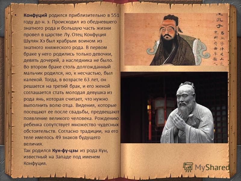 Конфуций родился приблизительно в 551 году до н. э. Происходил из обедневшего знатного рода и большую часть жизни провел в царстве Лy. Отец Конфуция Шулян Хэ был храбрым воином из знатного княжеского рода. В первом браке у него родились только девочк